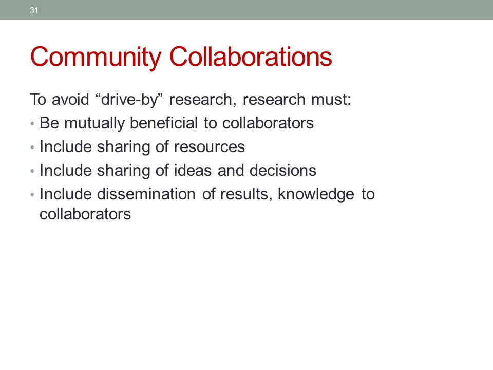 Community Collaborations To avoid drive-by research, research must: Be mutually beneficial to collaborators Include sharing of resources Include sharing of ideas and decisions Include dissemination of results, knowledge to collaborators 31