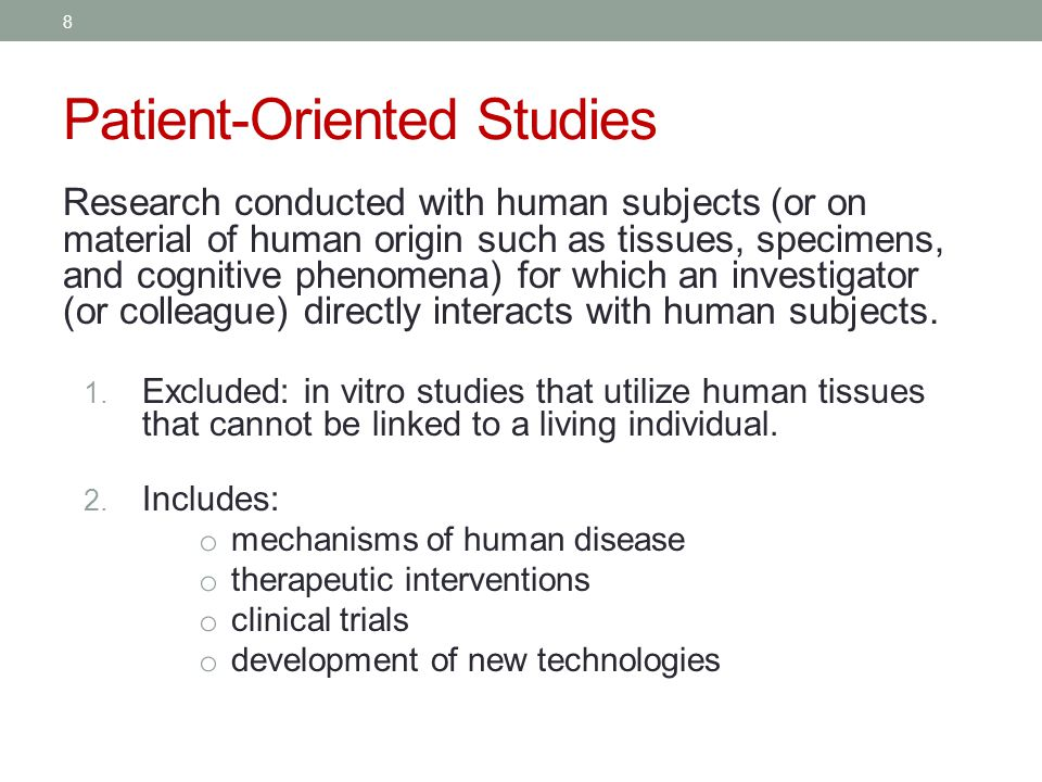 Patient-Oriented Studies Research conducted with human subjects (or on material of human origin such as tissues, specimens, and cognitive phenomena) for which an investigator (or colleague) directly interacts with human subjects.