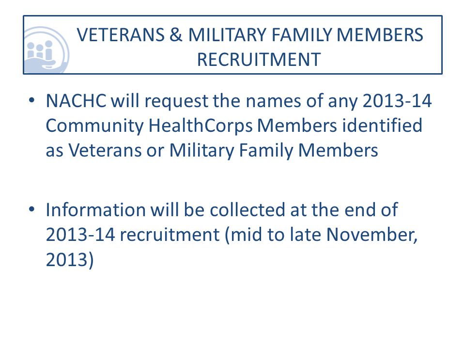 NACHC will request the names of any 2013-14 Community HealthCorps Members identified as Veterans or Military Family Members Information will be collected at the end of 2013-14 recruitment (mid to late November, 2013) VETERANS & MILITARY FAMILY MEMBERS RECRUITMENT