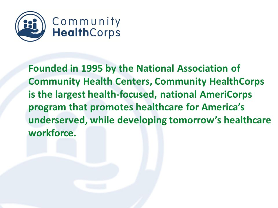 Founded in 1995 by the National Association of Community Health Centers, Community HealthCorps is the largest health-focused, national AmeriCorps program that promotes healthcare for America's underserved, while developing tomorrow's healthcare workforce.