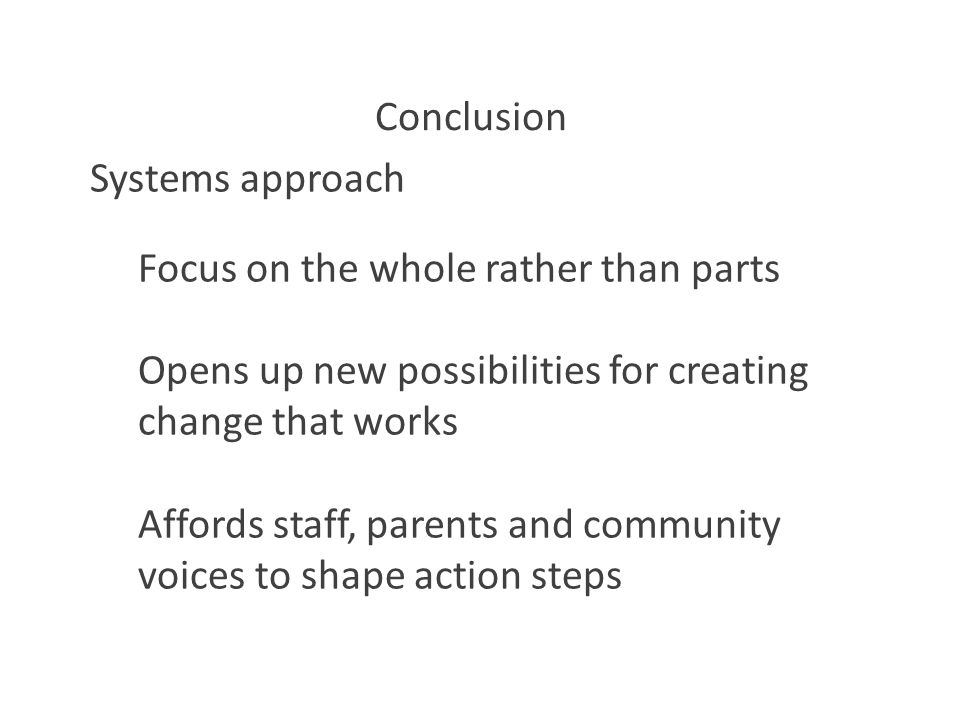 Conclusion Systems approach Focus on the whole rather than parts Opens up new possibilities for creating change that works Affords staff, parents and community voices to shape action steps