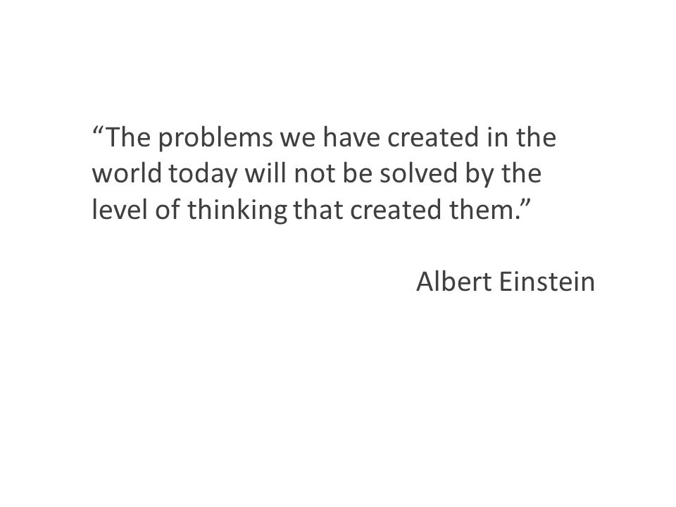 The problems we have created in the world today will not be solved by the level of thinking that created them. Albert Einstein