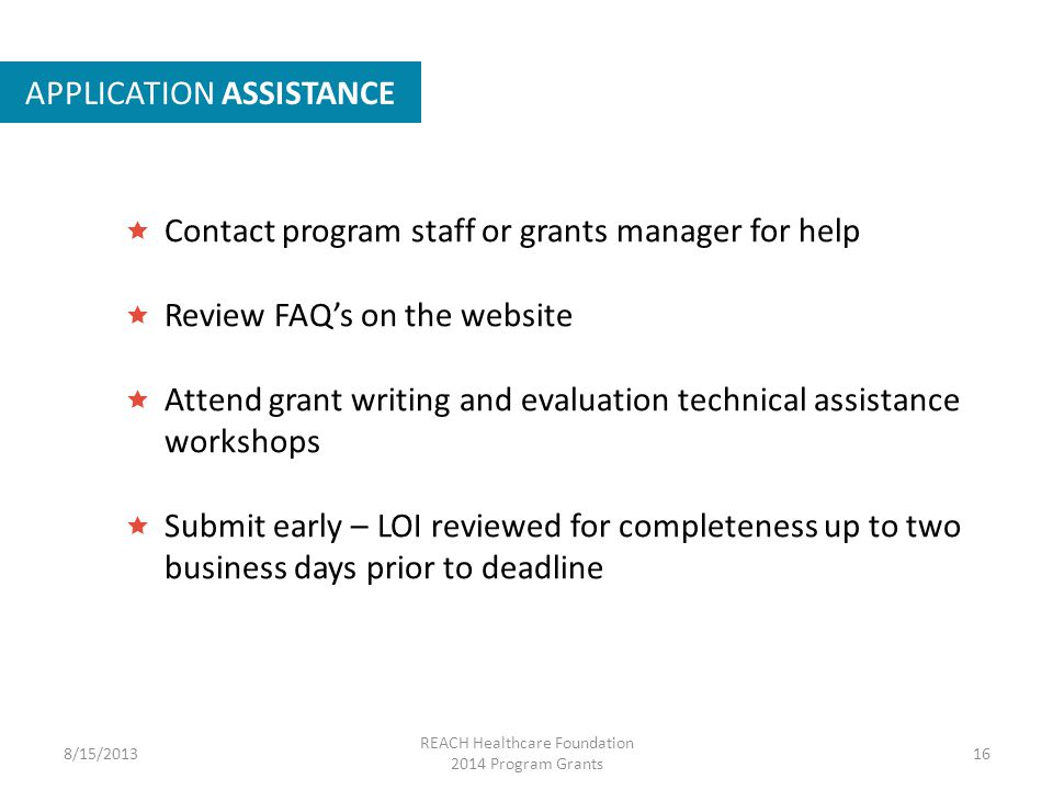 APPLICATION ASSISTANCE  Contact program staff or grants manager for help  Review FAQ's on the website  Attend grant writing and evaluation technical assistance workshops  Submit early – LOI reviewed for completeness up to two business days prior to deadline 8/15/201316 REACH Healthcare Foundation 2014 Program Grants