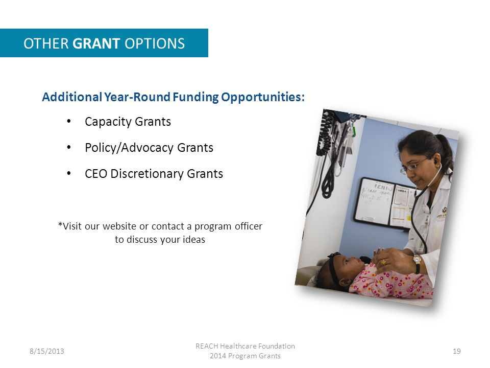 Additional Year-Round Funding Opportunities: Capacity Grants Policy/Advocacy Grants CEO Discretionary Grants OTHER GRANT OPTIONS 8/15/2013 REACH Healthcare Foundation 2014 Program Grants 19 *Visit our website or contact a program officer to discuss your ideas