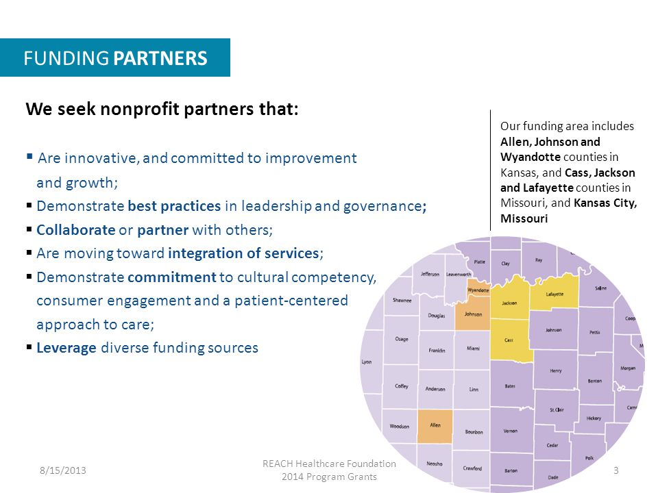 FUNDING PARTNERS Our funding area includes Allen, Johnson and Wyandotte counties in Kansas, and Cass, Jackson and Lafayette counties in Missouri, and Kansas City, Missouri We seek nonprofit partners that:  Are innovative, and committed to improvement and growth;  Demonstrate best practices in leadership and governance;  Collaborate or partner with others;  Are moving toward integration of services;  Demonstrate commitment to cultural competency, consumer engagement and a patient-centered approach to care;  Leverage diverse funding sources 8/15/2013 REACH Healthcare Foundation 2014 Program Grants 3
