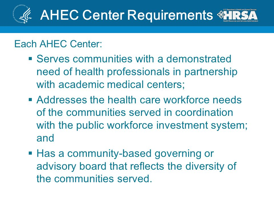 Each AHEC Center:  Serves communities with a demonstrated need of health professionals in partnership with academic medical centers;  Addresses the