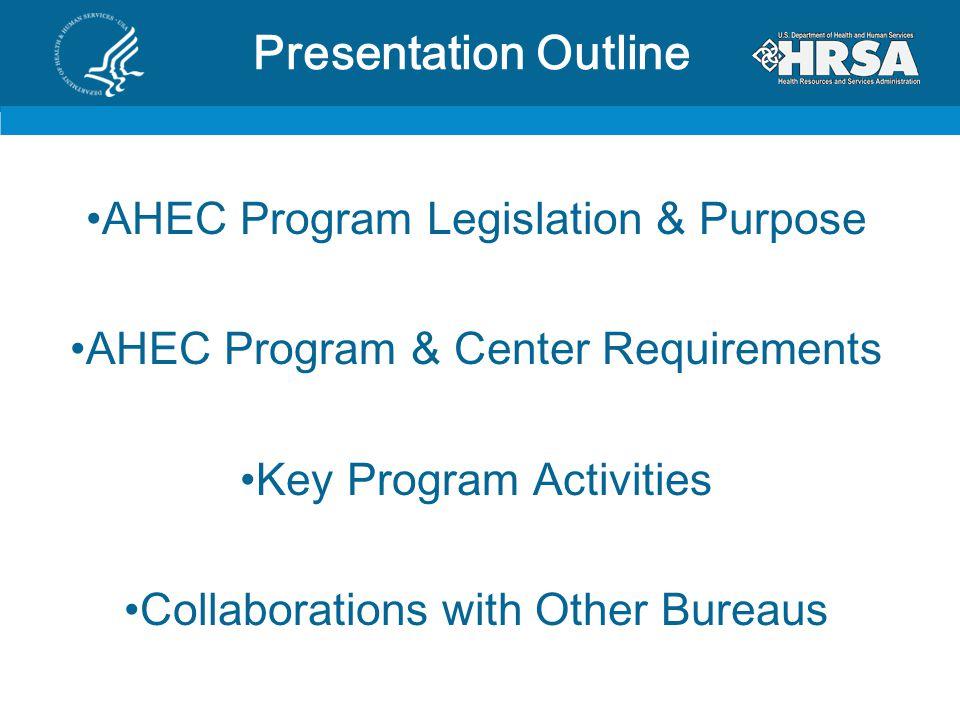Presentation Outline AHEC Program Legislation & Purpose AHEC Program & Center Requirements Key Program Activities Collaborations with Other Bureaus