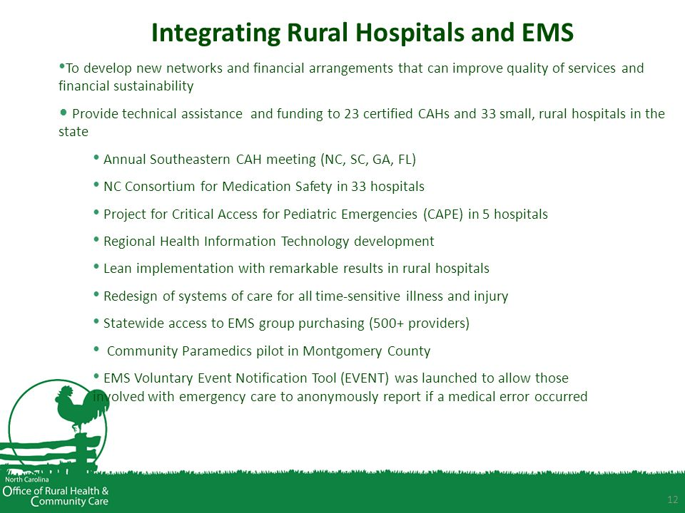 12 Integrating Rural Hospitals and EMS To develop new networks and financial arrangements that can improve quality of services and financial sustainability Provide technical assistance and funding to 23 certified CAHs and 33 small, rural hospitals in the state Annual Southeastern CAH meeting (NC, SC, GA, FL) NC Consortium for Medication Safety in 33 hospitals Project for Critical Access for Pediatric Emergencies (CAPE) in 5 hospitals Regional Health Information Technology development Lean implementation with remarkable results in rural hospitals Redesign of systems of care for all time-sensitive illness and injury Statewide access to EMS group purchasing (500+ providers) Community Paramedics pilot in Montgomery County EMS Voluntary Event Notification Tool (EVENT) was launched to allow those involved with emergency care to anonymously report if a medical error occurred