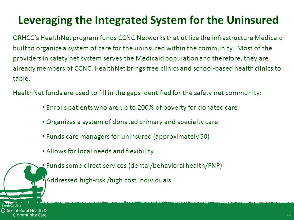 20 Leveraging the Integrated System for the Uninsured ORHCC's HealthNet program funds CCNC Networks that utilize the infrastructure Medicaid built to organize a system of care for the uninsured within the community.