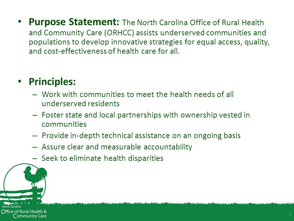 Purpose Statement: The North Carolina Office of Rural Health and Community Care (ORHCC) assists underserved communities and populations to develop innovative strategies for equal access, quality, and cost-effectiveness of health care for all.