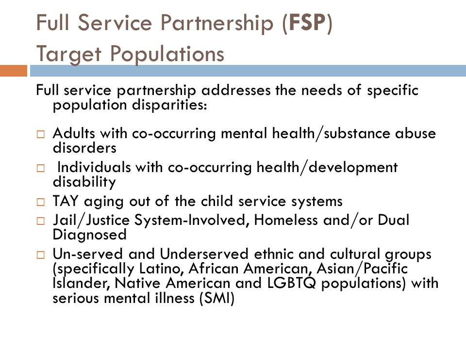 Full Service Partnership (FSP) Target Populations Full service partnership addresses the needs of specific population disparities:  Adults with co-oc