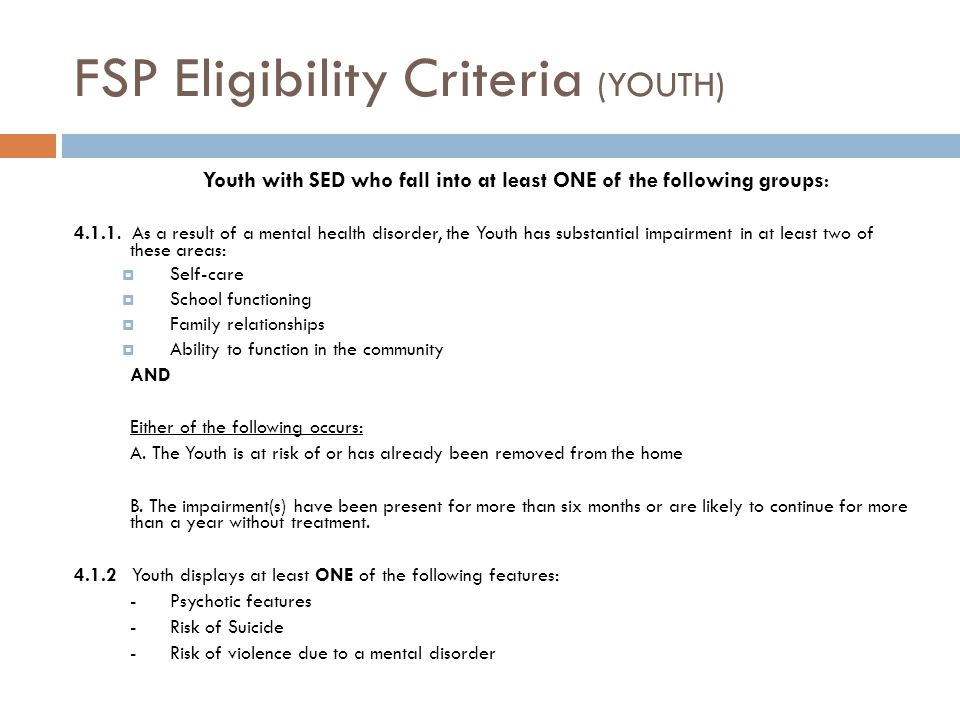 FSP Eligibility Criteria (YOUTH) Youth with SED who fall into at least ONE of the following groups : 4.1.1. As a result of a mental health disorder, t