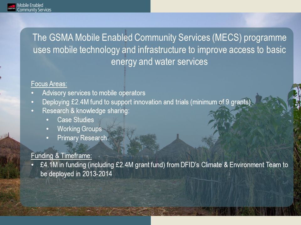 The GSMA Mobile Enabled Community Services (MECS) programme uses mobile technology and infrastructure to improve access to basic energy and water services Focus Areas: Advisory services to mobile operators Deploying £2.4M fund to support innovation and trials (minimum of 9 grants) Research & knowledge sharing: Case Studies Working Groups Primary Research Funding & Timeframe: £4.1M in funding (including £2.4M grant fund) from DFID's Climate & Environment Team to be deployed in 2013-2014