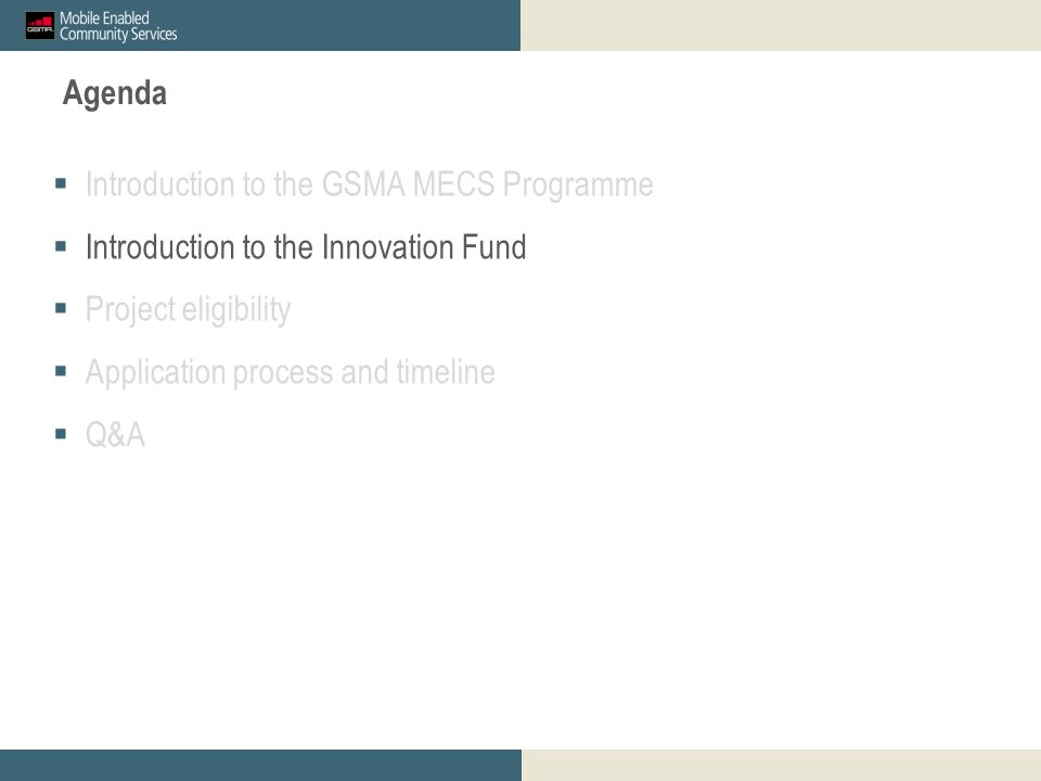 Agenda  Introduction to the GSMA MECS Programme  Introduction to the Innovation Fund  Project eligibility  Application process and timeline  Q&A