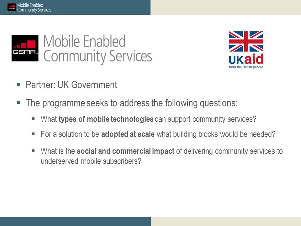 GSMA mWomen_proposed M&E outcomes for discussion_23 April 2012 Restricted - Confidential Information © GSMA 2011 16 GSMA mWomen Innovation Fund: Overview and Guidance for Mobile Operator Applicants  Partner: UK Government  The programme seeks to address the following questions:  What types of mobile technologies can support community services.