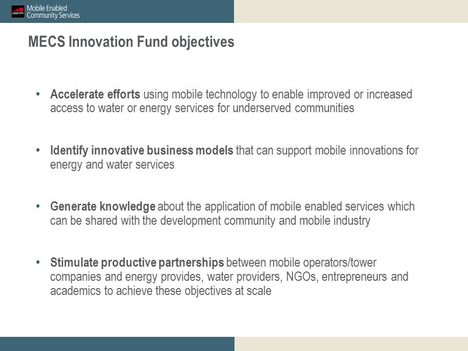 GSMA mWomen_proposed M&E outcomes for discussion_23 April 2012 Restricted - Confidential Information © GSMA 2011 17 GSMA mWomen Innovation Fund: Overview and Guidance for Mobile Operator Applicants MECS Innovation Fund objectives Accelerate efforts using mobile technology to enable improved or increased access to water or energy services for underserved communities Identify innovative business models that can support mobile innovations for energy and water services Generate knowledge about the application of mobile enabled services which can be shared with the development community and mobile industry Stimulate productive partnerships between mobile operators/tower companies and energy provides, water providers, NGOs, entrepreneurs and academics to achieve these objectives at scale