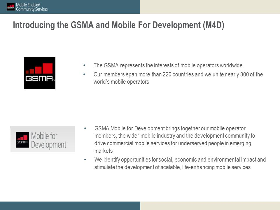 GSMA mWomen_proposed M&E outcomes for discussion_23 April 2012 Restricted - Confidential Information © GSMA 2011 2 GSMA mWomen Innovation Fund: Overview and Guidance for Mobile Operator Applicants Introducing the GSMA and Mobile For Development (M4D) The GSMA represents the interests of mobile operators worldwide.