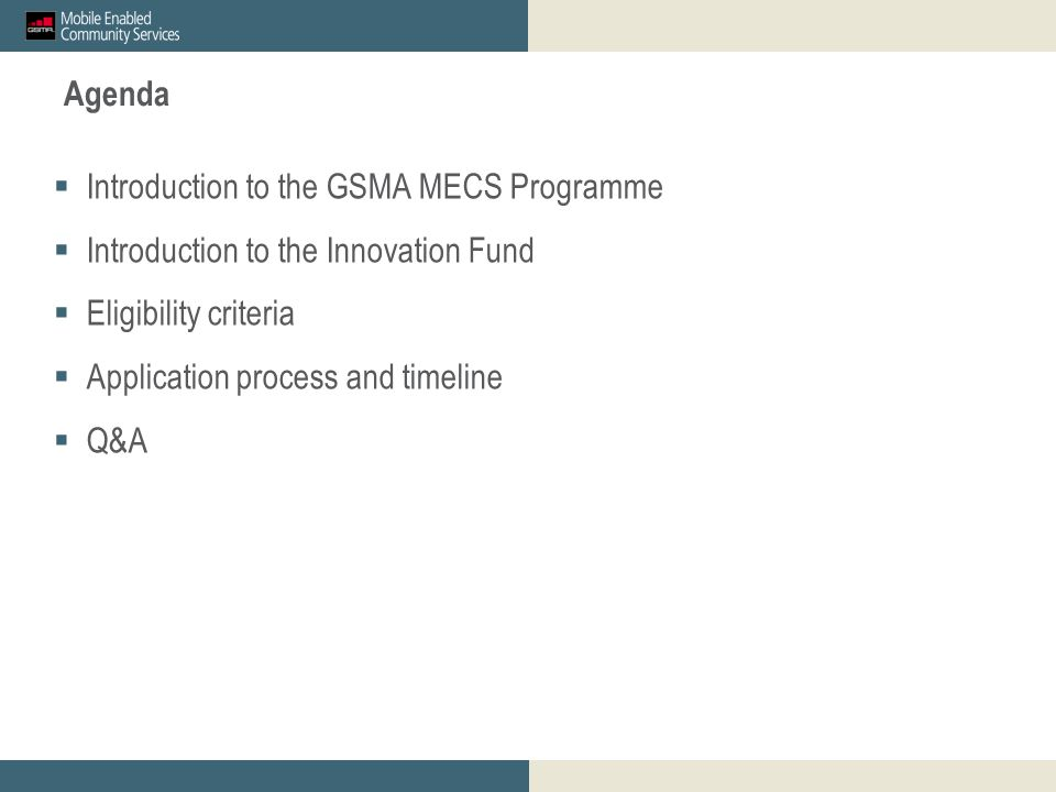 Agenda  Introduction to the GSMA MECS Programme  Introduction to the Innovation Fund  Eligibility criteria  Application process and timeline  Q&A