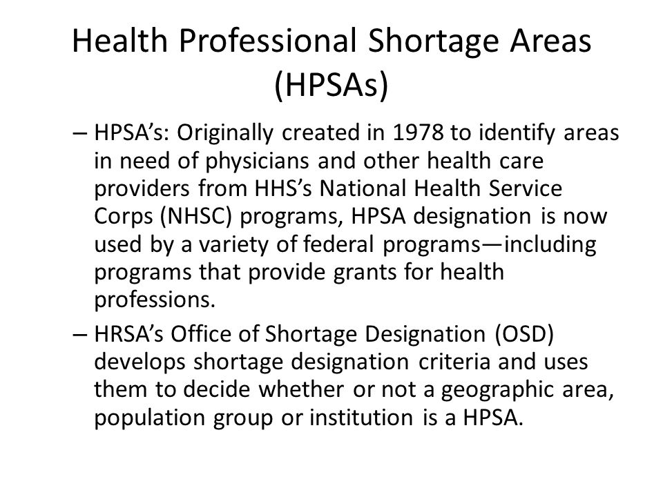 Health Professional Shortage Areas (HPSAs) – HPSA's: Originally created in 1978 to identify areas in need of physicians and other health care providers from HHS's National Health Service Corps (NHSC) programs, HPSA designation is now used by a variety of federal programs—including programs that provide grants for health professions.