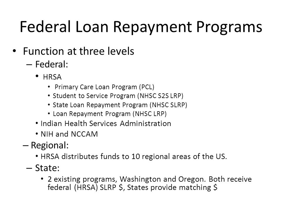 Federal Loan Repayment Programs Function at three levels – Federal: HRSA Primary Care Loan Program (PCL) Student to Service Program (NHSC S2S LRP) State Loan Repayment Program (NHSC SLRP) Loan Repayment Program (NHSC LRP) Indian Health Services Administration NIH and NCCAM – Regional: HRSA distributes funds to 10 regional areas of the US.