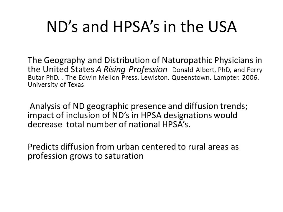 ND's and HPSA's in the USA The Geography and Distribution of Naturopathic Physicians in the United States A Rising Profession Donald Albert, PhD, and Ferry Butar PhD..