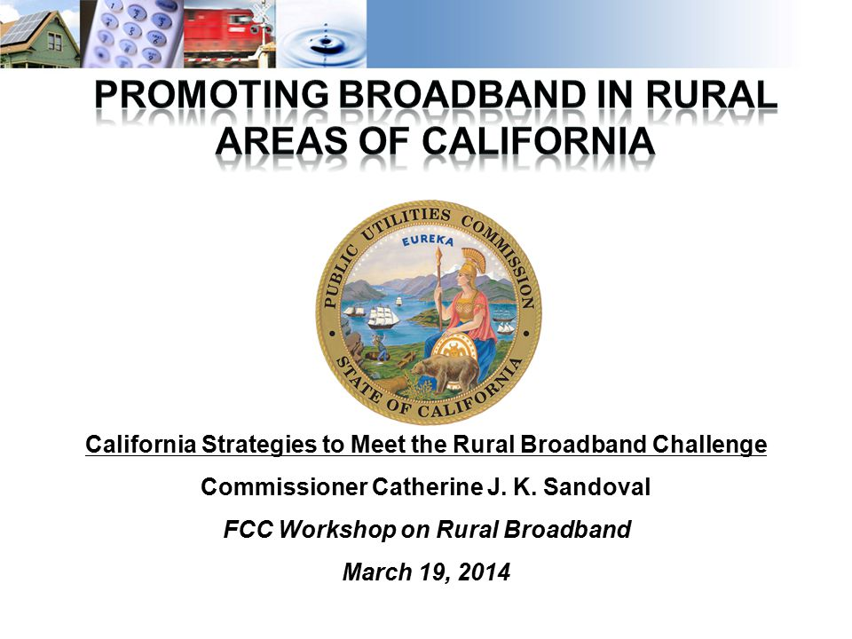 1 California Strategies to Meet the Rural Broadband Challenge Commissioner Catherine J.
