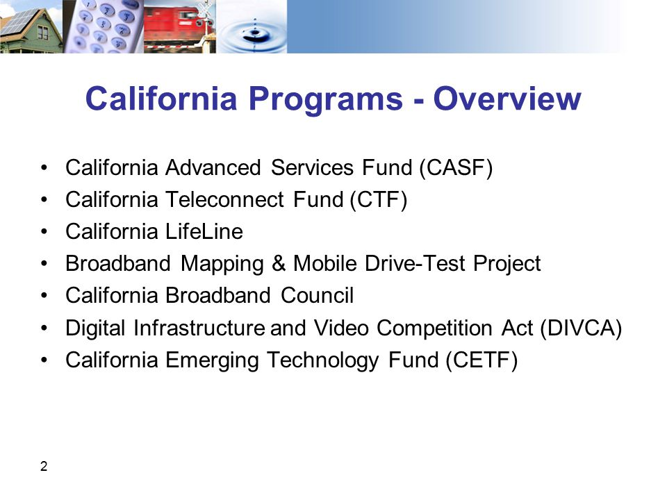 California Programs - Overview California Advanced Services Fund (CASF) California Teleconnect Fund (CTF) California LifeLine Broadband Mapping & Mobile Drive-Test Project California Broadband Council Digital Infrastructure and Video Competition Act (DIVCA) California Emerging Technology Fund (CETF) 2