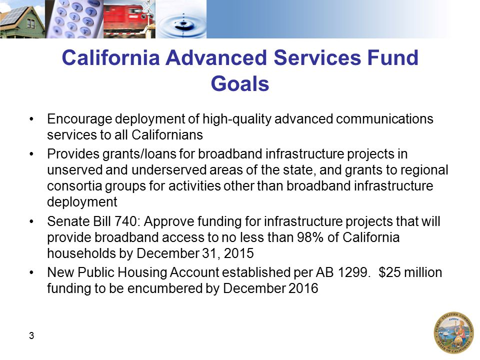 California Advanced Services Fund Goals Encourage deployment of high-quality advanced communications services to all Californians Provides grants/loans for broadband infrastructure projects in unserved and underserved areas of the state, and grants to regional consortia groups for activities other than broadband infrastructure deployment Senate Bill 740: Approve funding for infrastructure projects that will provide broadband access to no less than 98% of California households by December 31, 2015 New Public Housing Account established per AB 1299.