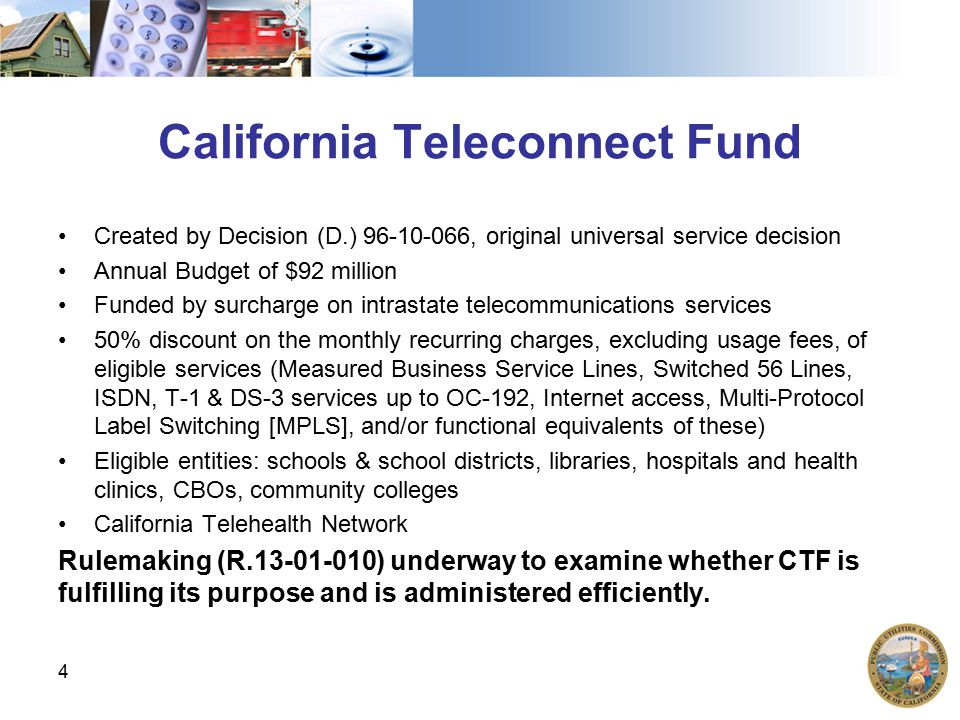 California Teleconnect Fund Created by Decision (D.) 96-10-066, original universal service decision Annual Budget of $92 million Funded by surcharge on intrastate telecommunications services 50% discount on the monthly recurring charges, excluding usage fees, of eligible services (Measured Business Service Lines, Switched 56 Lines, ISDN, T-1 & DS-3 services up to OC-192, Internet access, Multi-Protocol Label Switching [MPLS], and/or functional equivalents of these) Eligible entities: schools & school districts, libraries, hospitals and health clinics, CBOs, community colleges California Telehealth Network Rulemaking (R.13-01-010) underway to examine whether CTF is fulfilling its purpose and is administered efficiently.