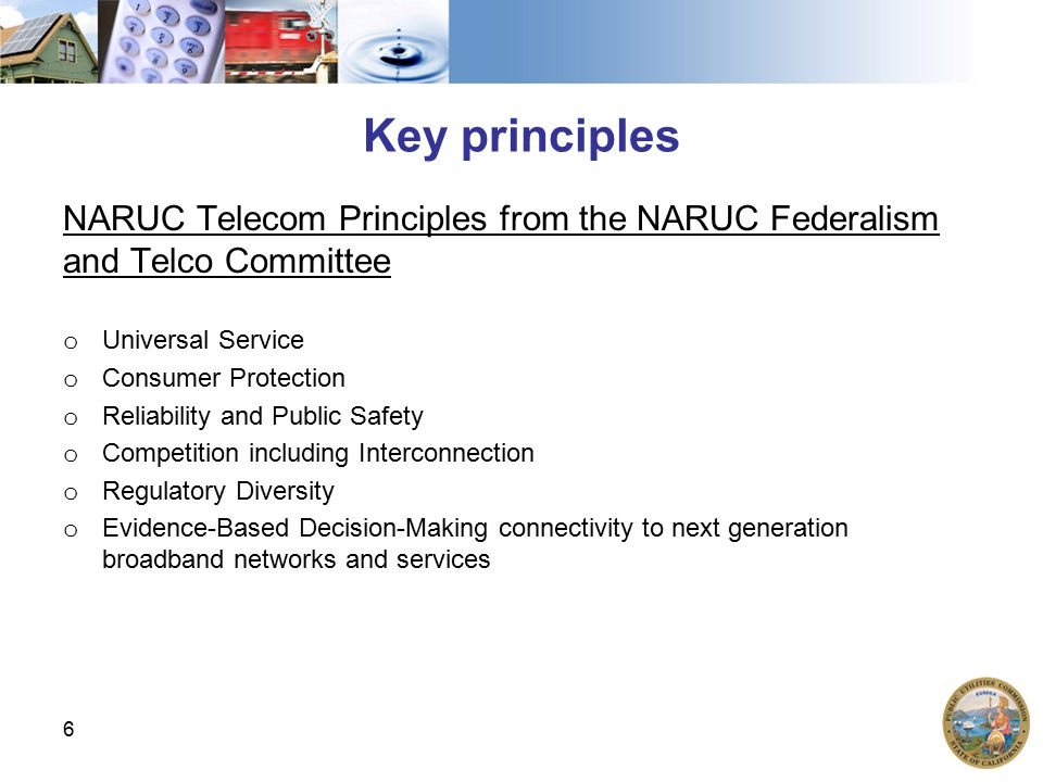 Key principles NARUC Telecom Principles from the NARUC Federalism and Telco Committee o Universal Service o Consumer Protection o Reliability and Public Safety o Competition including Interconnection o Regulatory Diversity o Evidence-Based Decision-Making connectivity to next generation broadband networks and services 6