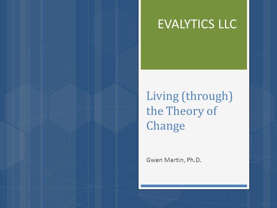 Living (through) the Theory of Change Gwen Martin, Ph.D. EVALYTICS LLC