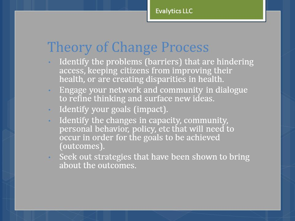 Theory of Change Process Identify the problems (barriers) that are hindering access, keeping citizens from improving their health, or are creating disparities in health.