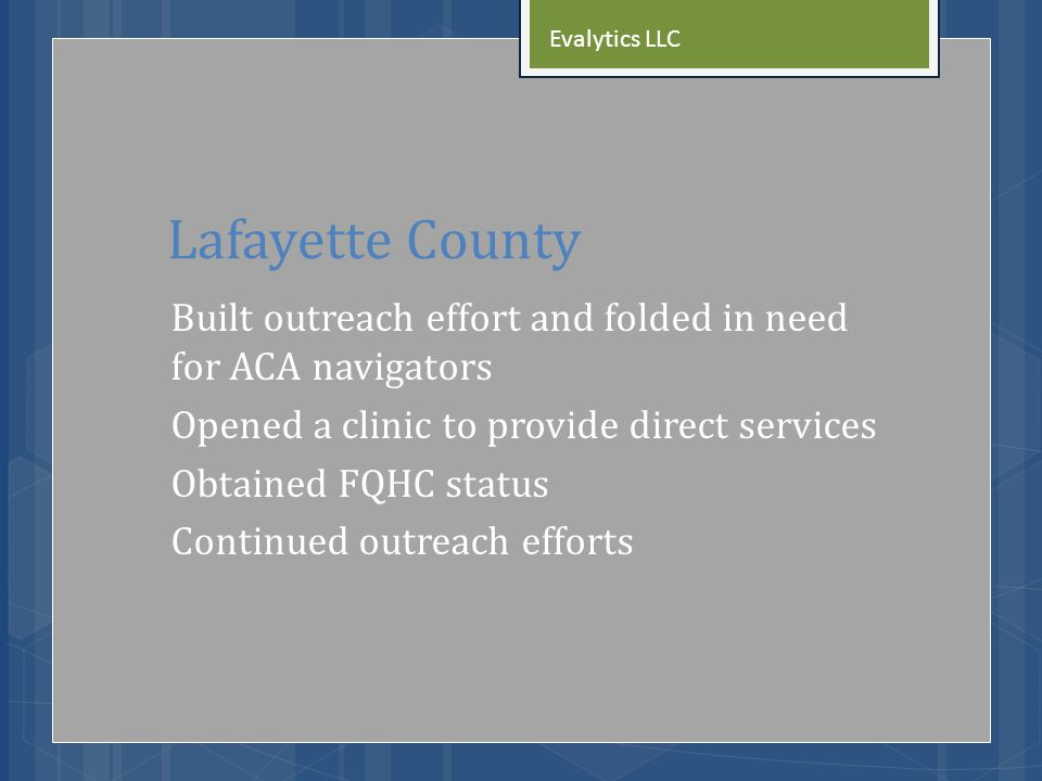 Lafayette County Built outreach effort and folded in need for ACA navigators Opened a clinic to provide direct services Obtained FQHC status Continued outreach efforts Evalytics LLC