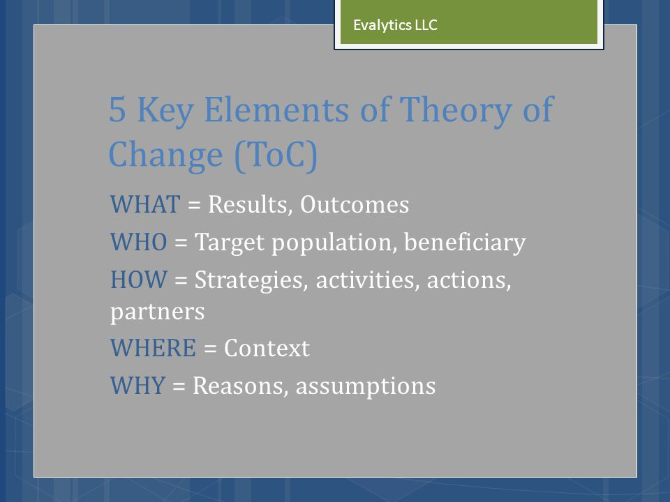 5 Key Elements of Theory of Change (ToC) WHAT = Results, Outcomes WHO = Target population, beneficiary HOW = Strategies, activities, actions, partners WHERE = Context WHY = Reasons, assumptions Evalytics LLC