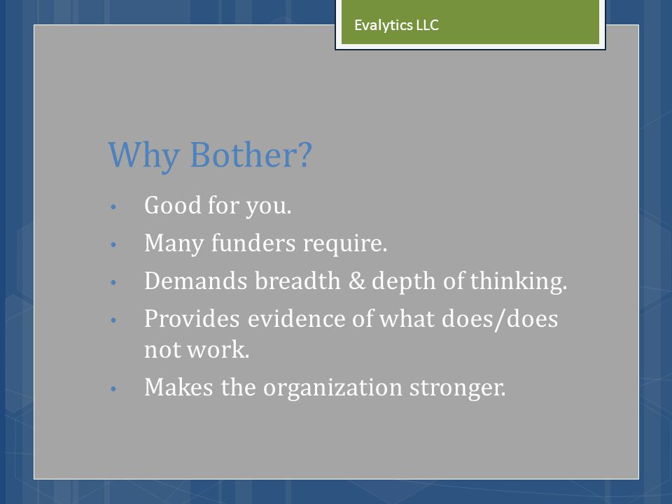 Why Bother. Good for you. Many funders require. Demands breadth & depth of thinking.