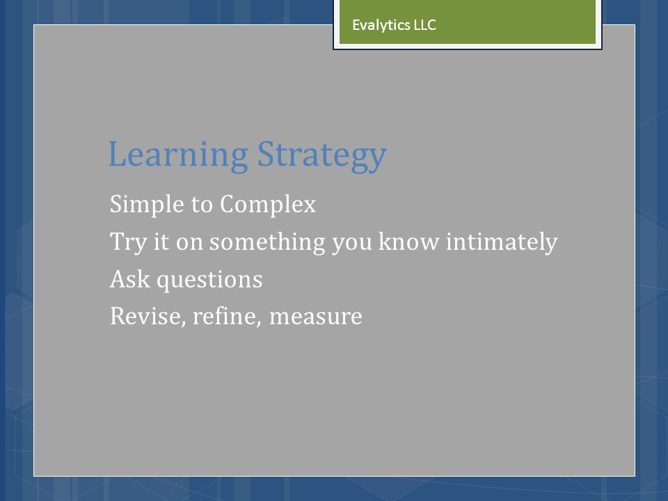 Learning Strategy Simple to Complex Try it on something you know intimately Ask questions Revise, refine, measure Evalytics LLC