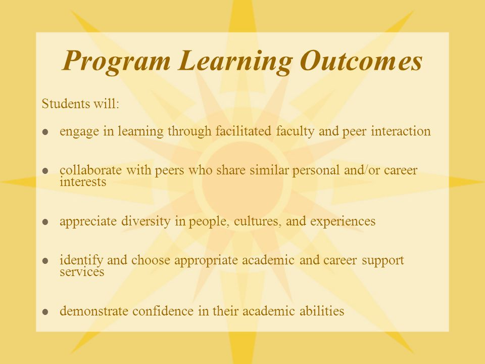 Program Learning Outcomes Students will: engage in learning through facilitated faculty and peer interaction collaborate with peers who share similar personal and/or career interests appreciate diversity in people, cultures, and experiences identify and choose appropriate academic and career support services demonstrate confidence in their academic abilities