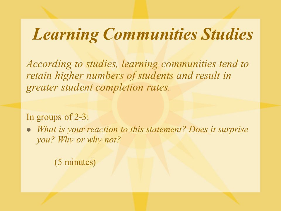 Learning Communities Studies According to studies, learning communities tend to retain higher numbers of students and result in greater student completion rates.