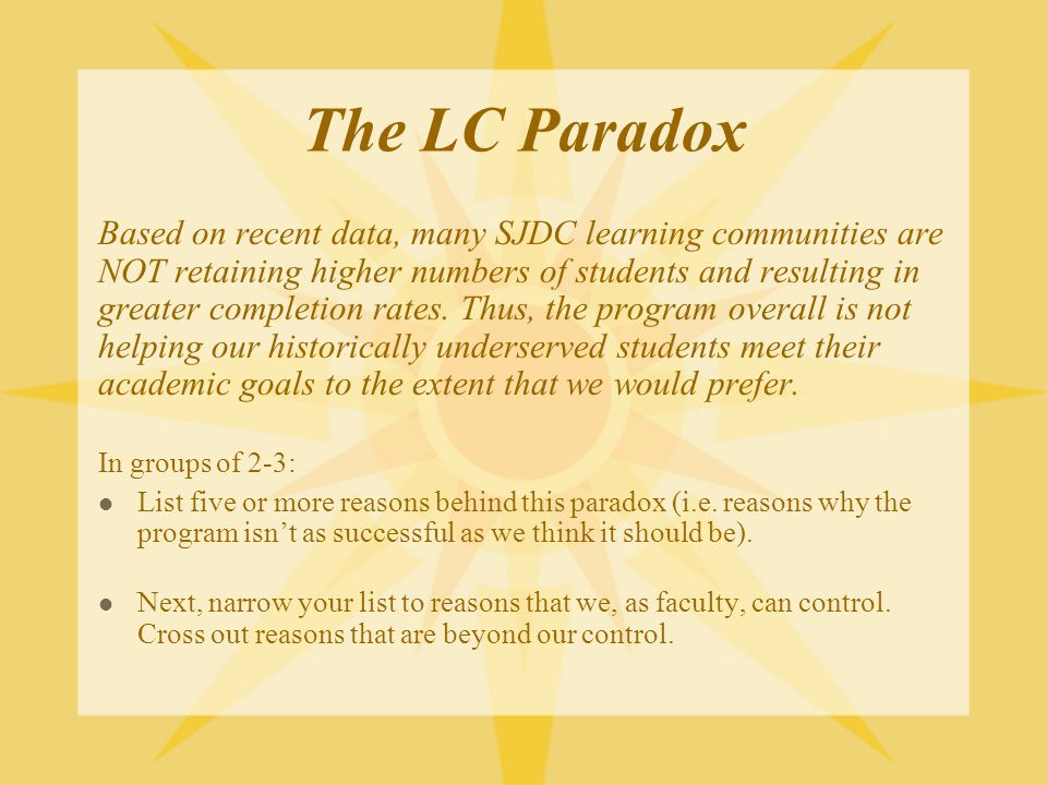 The LC Paradox Based on recent data, many SJDC learning communities are NOT retaining higher numbers of students and resulting in greater completion rates.