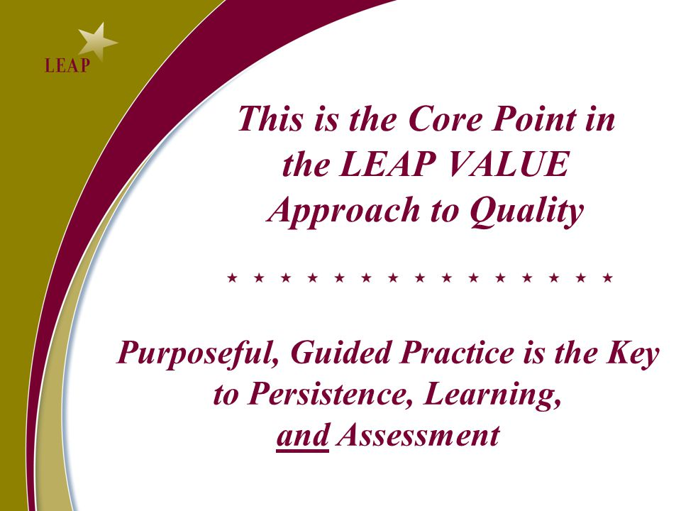 This is the Core Point in the LEAP VALUE Approach to Quality Purposeful, Guided Practice is the Key to Persistence, Learning, and Assessment