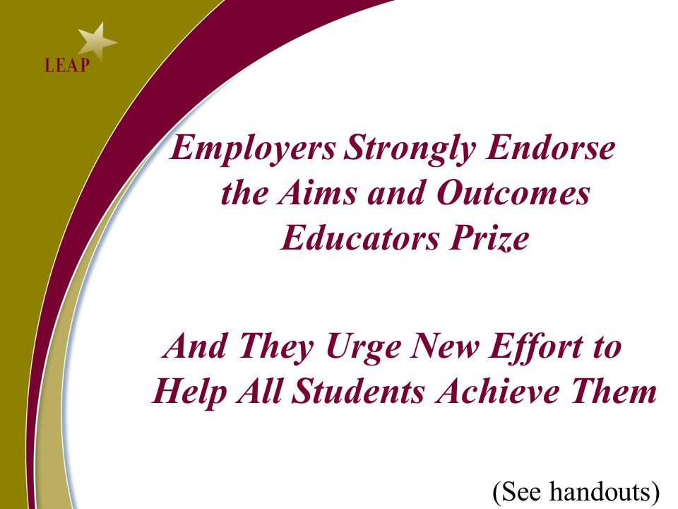 Employers Strongly Endorse the Aims and Outcomes Educators Prize And They Urge New Effort to Help All Students Achieve Them (See handouts)
