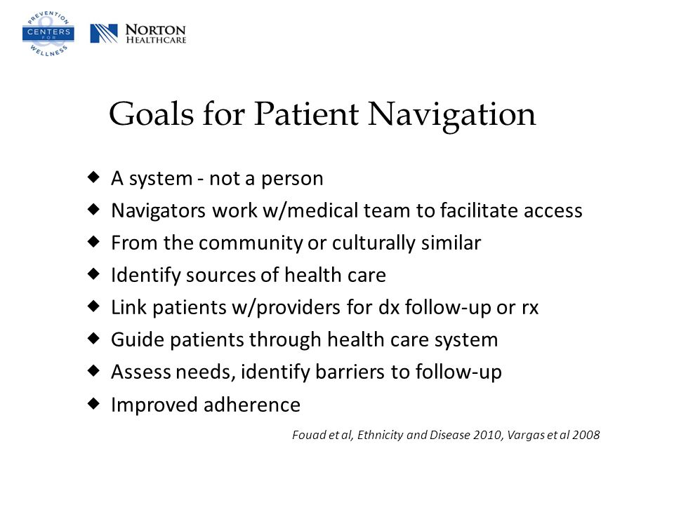Goals for Patient Navigation  A system - not a person  Navigators work w/medical team to facilitate access  From the community or culturally similar  Identify sources of health care  Link patients w/providers for dx follow-up or rx  Guide patients through health care system  Assess needs, identify barriers to follow-up  Improved adherence Fouad et al, Ethnicity and Disease 2010, Vargas et al 2008