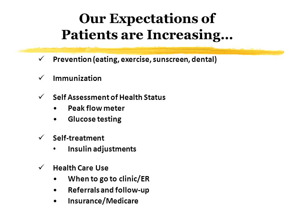 Our Expectations of Patients are Increasing… Prevention (eating, exercise, sunscreen, dental) Immunization Self Assessment of Health Status Peak flow meter Glucose testing Self-treatment Insulin adjustments Health Care Use When to go to clinic/ER Referrals and follow-up Insurance/Medicare