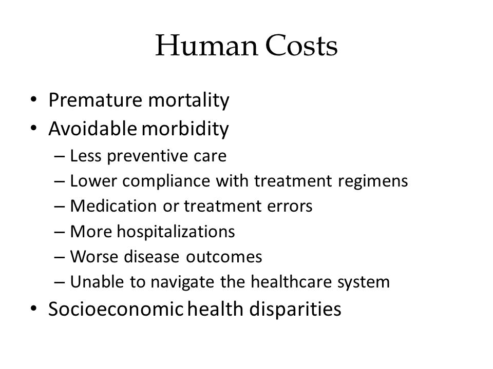 Premature mortality Avoidable morbidity – Less preventive care – Lower compliance with treatment regimens – Medication or treatment errors – More hospitalizations – Worse disease outcomes – Unable to navigate the healthcare system Socioeconomic health disparities Human Costs