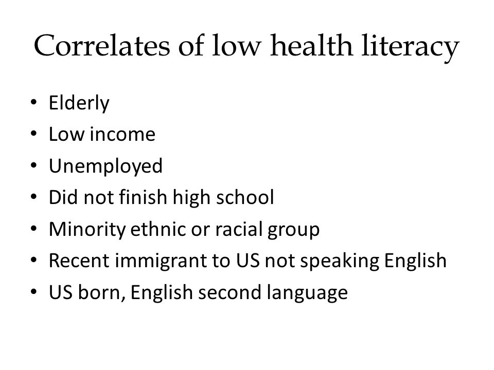 Elderly Low income Unemployed Did not finish high school Minority ethnic or racial group Recent immigrant to US not speaking English US born, English second language Correlates of low health literacy