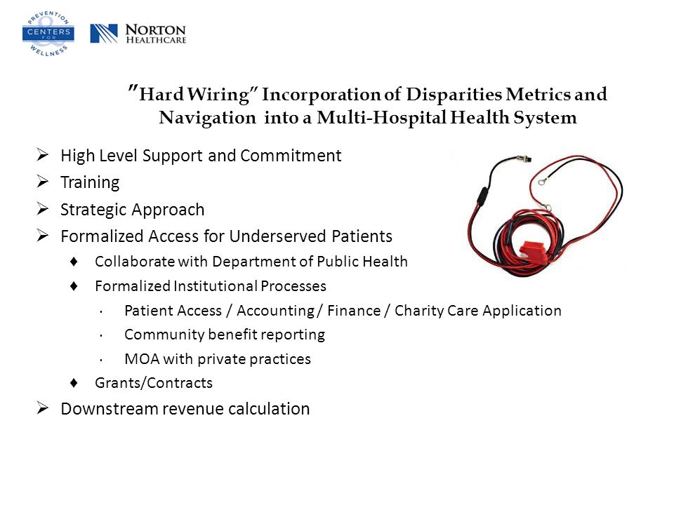 Hard Wiring Incorporation of Disparities Metrics and Navigation into a Multi-Hospital Health System  High Level Support and Commitment  Training  Strategic Approach  Formalized Access for Underserved Patients ♦ Collaborate with Department of Public Health ♦ Formalized Institutional Processes ∙ Patient Access / Accounting / Finance / Charity Care Application ∙ Community benefit reporting ∙ MOA with private practices ♦ Grants/Contracts  Downstream revenue calculation