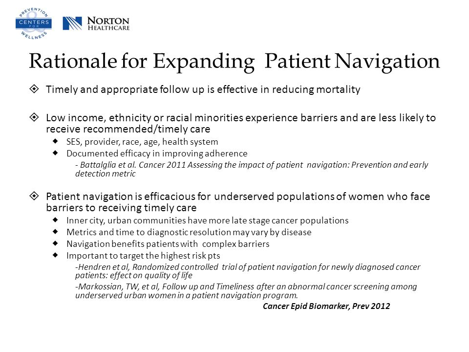 Rationale for Expanding Patient Navigation  Timely and appropriate follow up is effective in reducing mortality  Low income, ethnicity or racial minorities experience barriers and are less likely to receive recommended/timely care  SES, provider, race, age, health system  Documented efficacy in improving adherence - Battalglia et al.