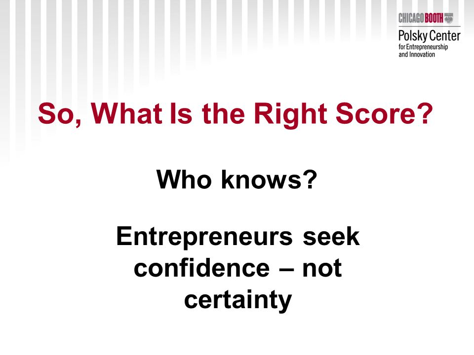 So, What Is the Right Score Who knows Entrepreneurs seek confidence – not certainty