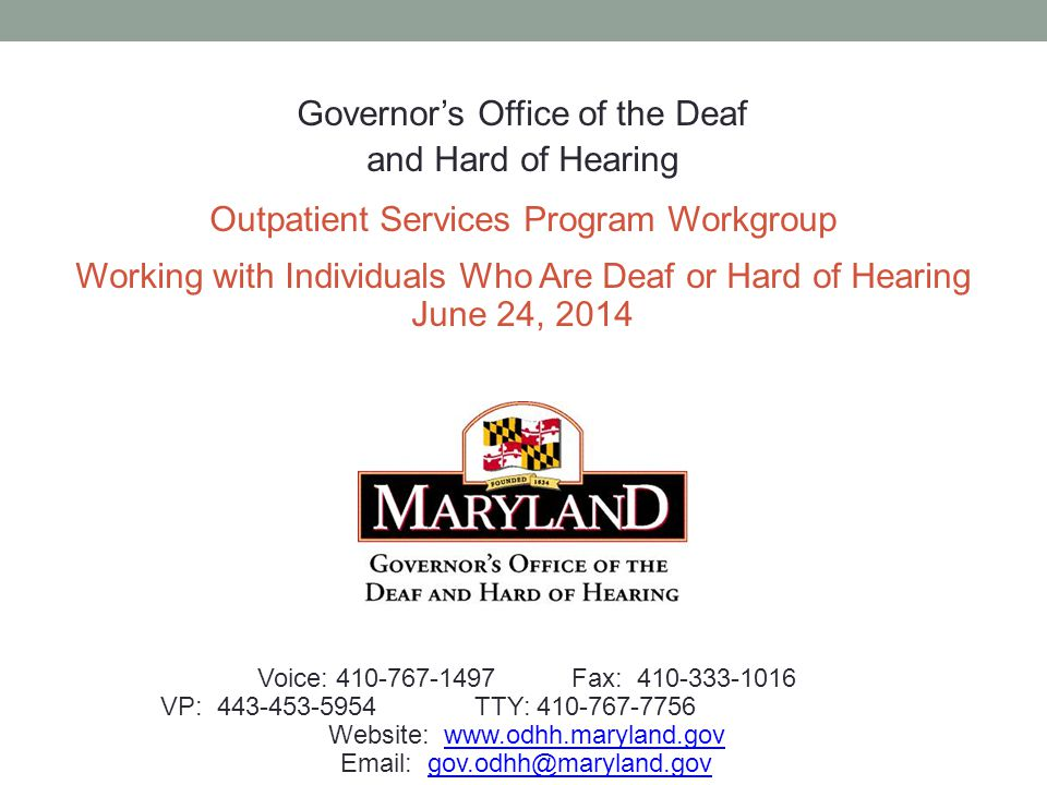 Governor's Office of the Deaf and Hard of Hearing Outpatient Services Program Workgroup Working with Individuals Who Are Deaf or Hard of Hearing June 24, 2014 Voice: 410-767-1497Fax: 410-333-1016 VP: 443-453-5954TTY: 410-767-7756 Website: www.odhh.maryland.govwww.odhh.maryland.gov Email: gov.odhh@maryland.govgov.odhh@maryland.gov