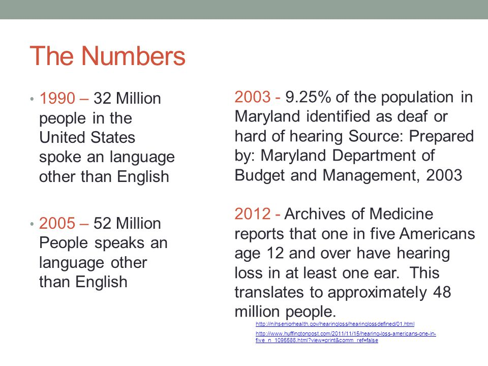 The Numbers 1990 – 32 Million people in the United States spoke an language other than English 2005 – 52 Million People speaks an language other than English 2003 - 9.25% of the population in Maryland identified as deaf or hard of hearing Source: Prepared by: Maryland Department of Budget and Management, 2003 2012 - Archives of Medicine reports that one in five Americans age 12 and over have hearing loss in at least one ear.